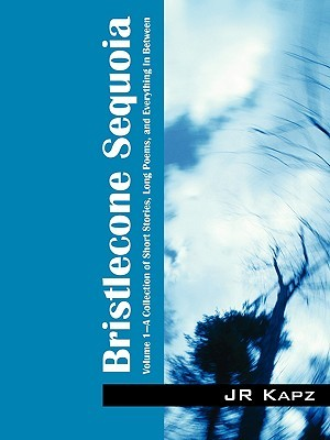 Bristlecone Sequoia: Volume 1 a Collection of Short Stories, Long Poems, and Everything in Between  by  J.R. Kapz