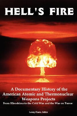 Hell's Fire: A Documentary History of the American Atomic and Thermonuclear Weapons Projects, from Hiroshima to the Cold War and Th