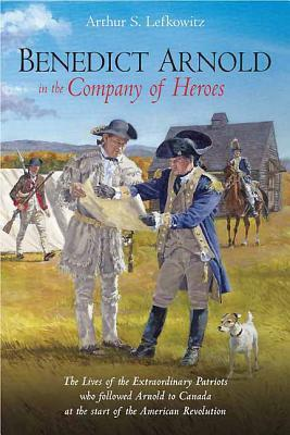 Benedict Arnold in the Company of Heroes by Arthur Lefkowitz