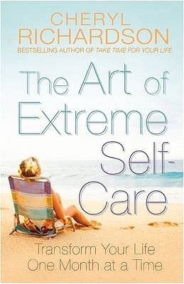 TheArt of Extreme Self Care Transform Your Life One Month at ... by Cheryl Richardson