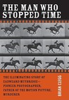 The Man Who Stopped Time: The Illuminating Story of Eadweard Muybridge: Father of the Motion Picture, Pioneer of Photography, and Murderer