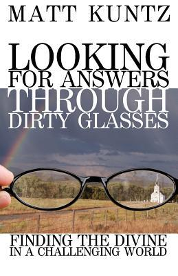 Looking for Answers Through Dirty Glasses by Matt Kuntz