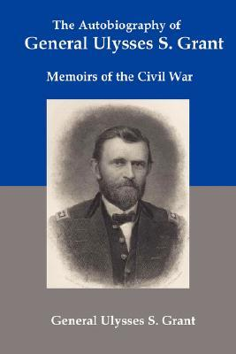 The Autobiography of General Ulysses S Grant by Ulysses S. Grant