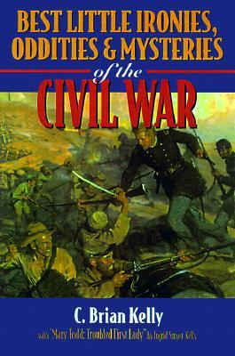 Best Little Ironies, Oddities & Mysteries of the Civil War by C. Brian Kelly