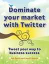 Dominate Your Market With Twitter: Tweet Your Way To Business Success
