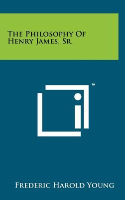 The Philosophy of Henry James, Sr. by Frederic Harold Young