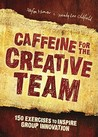Caffeine for the Creative Team: 150 Exercises to Inspire Group Innovation