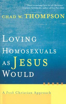 Loving Homosexuals as Jesus Would by Chad W. Thompson