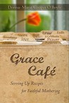 Grace Cafe: Serving Up Recipes for Faithful Mothering