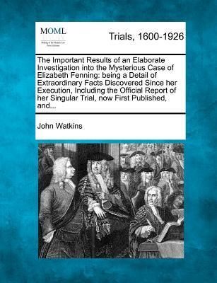 The Important Results of an Elaborate Investigation into the Mysterious Case of Elizabeth Fenning:being a Detail of Extraordinary Facts Discovered Since her Execution, Including the Official Report of her Singular Trial, now First Published, and ...