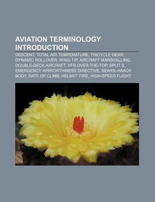 Aviation Terminology Introduction: Descent, Total Air Temperature, Tricycle Gear, Dynamic Rollover, Wing Tip, Aircraft Marshalling  by  Books LLC