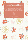 Home Sweet Home: Rediscovering the Joys of Domesticity with Classic Household Projects and Recipes