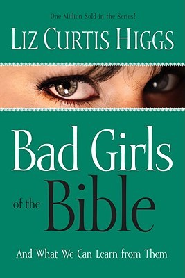Bad Girls of the Bible by Liz Curtis Higgs