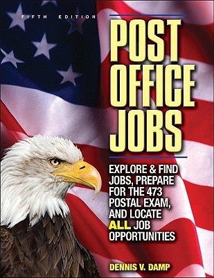 Post Office Jobs: Explore and Find Jobs, Prepare for the 473 Postal Exam, and Locate All Job Opportunities Dennis V. Damp
