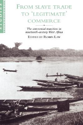 From Slave Trade to 'Legitimate' Commerce: The Commercial Transition in Nineteenth-Century West Africa