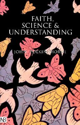 Faith, Science and Understanding by John Polkinghorne