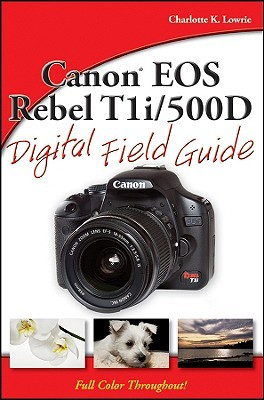 Canon EOS Rebel T1i/500D Digital Field Guide by Charlotte K. Lowrie