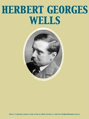 Select Conversations with an Uncle (Now Extinct) and Two Othe... by H.G. Wells
