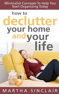 How to Declutter Your Home and Your Life; Minimalist Concepts... by Martha Sinclair
