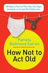 How Not to Act Old: 185 Ways to Pass for Phat, Sick, Hot, Dope, Awesome, or at Least Not Totally Lame