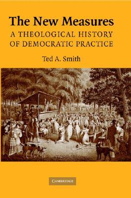 The New Measures: A Theological History of Democratic Practice