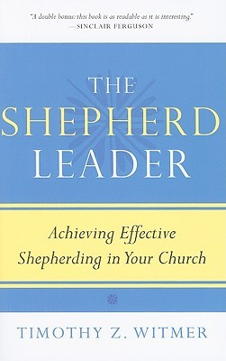 The Shepherd Leader, Achieving Effective Shepherding in Your ... by Timothy Z. Witmer