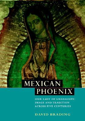 Mexican Phoenix: Our Lady of Guadalupe: Image and Tradition Across Five Centuries