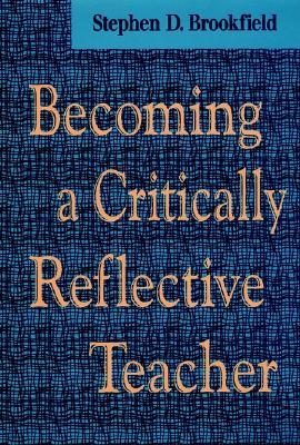 Becoming a Critically Reflective Teacher by Stephen D. Brookfield