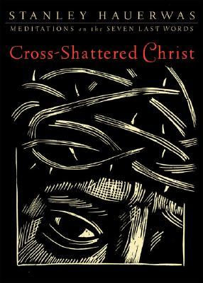 Cross-Shattered Christ by Stanley Hauerwas