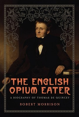 The English Opium Eater: A Biography of Thomas De Quincey