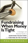 Fundraising When Money is Tight: A Strategic and Practical Guide to Surviving Tough Times and Thriving in the Future (The Mal Warwick Fundraising Series)