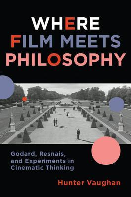 Where Film Meets Philosophy: Godard, Resnais, and Experiments in Cinematic Thinking (Film and Culture)