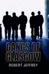 Gangs of Glasgow: True Crime from the Streets. Robert Jeffrey