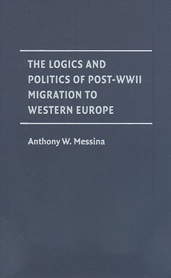 The Logics and Politics of Post-WWII Migration to Western Europe by Anthony M. Messina