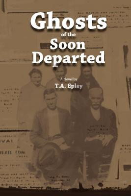 Ghosts of the Soon Departed by T.A. Epley