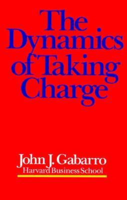 The Dynamics of Taking Charge by John J. Gabarro