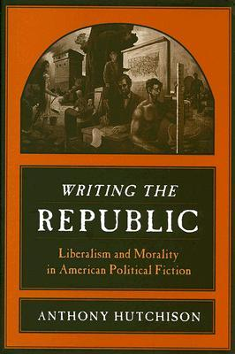 Writing the Republic: Liberalism and Morality in American Political Fiction