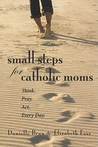 Small Steps for Catholic Moms: Think. Pray. Act. Every Day.