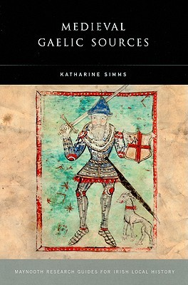 Medieval Gaelic Sources (Maynooth Research Guides for Irish History) Katharine Simms