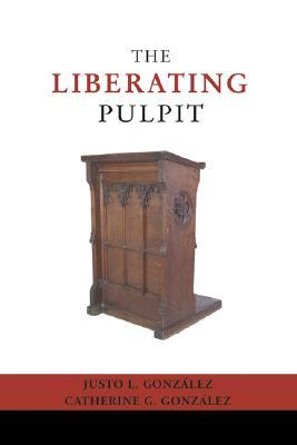 The Liberating Pulpit by Justo L. González