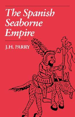 The Spanish Seaborne Empire by John H. Parry