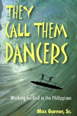They Call Them Dancers: Working for God in the Philippines Max Garner Sr.
