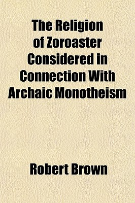The Religion of Zoroaster Considered in Connection with Archa... by Robert K. Brown