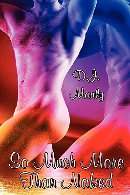 So Much More Than Naked by D.J. Manly