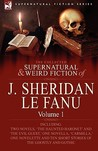 The Collected Supernatural and Weird Fiction of J. Sheridan Le Fanu: Volume 1-Including Two Novels, 'The Haunted Baronet' and 'The Evil Guest, ' One Novella, 'Carmilla, ' One Novelette and Ten Short Stories of the Ghostly and Gothic