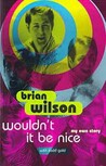Wouldn't It Be Nice: My Own Story. Brian Wilson with Todd Gold