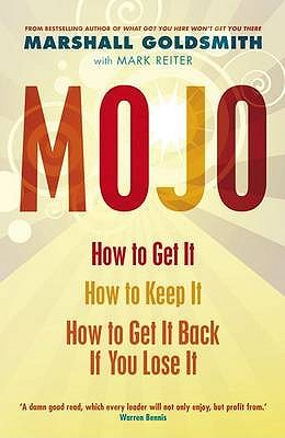 Mojo: How to Get It, How to Keep It, How to Get It Back When You Lose It. Marshall Goldsmith with Mark Reiter