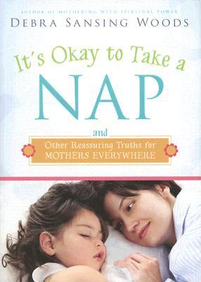 It's Okay to Take a Nap and Other Reassuring Truths for Mothe... by Debra Sansing Woods