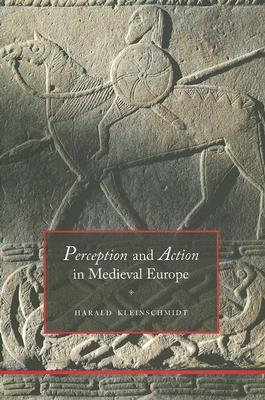 Perception and Action in Medieval Europe by Harald Kleinschmidt