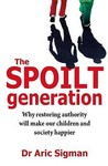 The Spoilt Generation: Why Restoring Authority Will Make Our Children and Society Happier. Aric Sigman